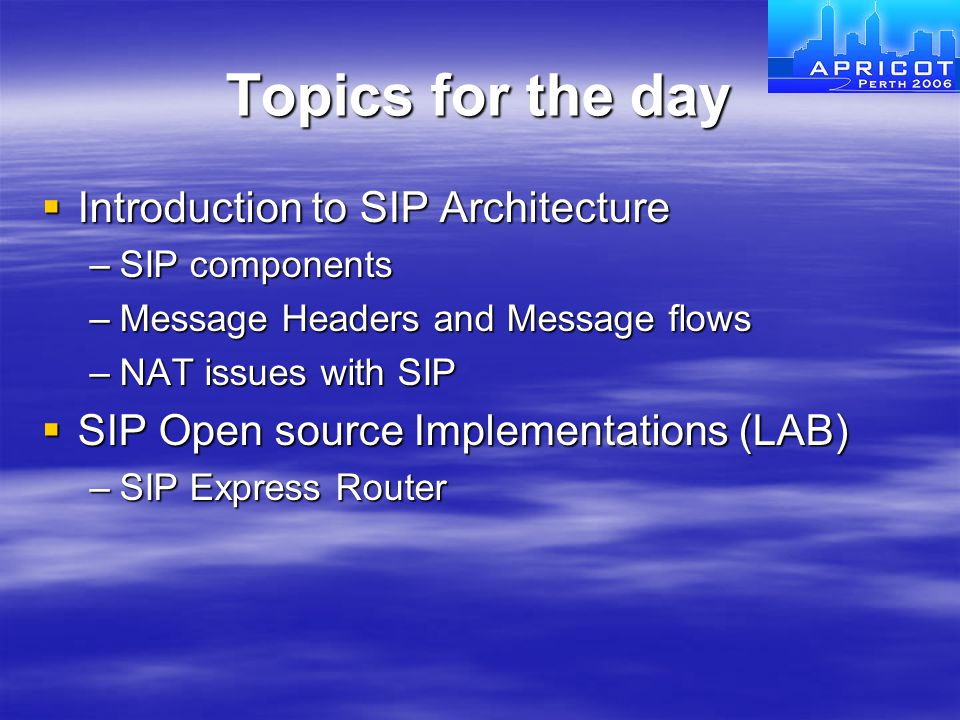 Topics for the day  Introduction to SIP Architecture –SIP components –Message Headers and Message flows –NAT issues with SIP  SIP Open source Implem