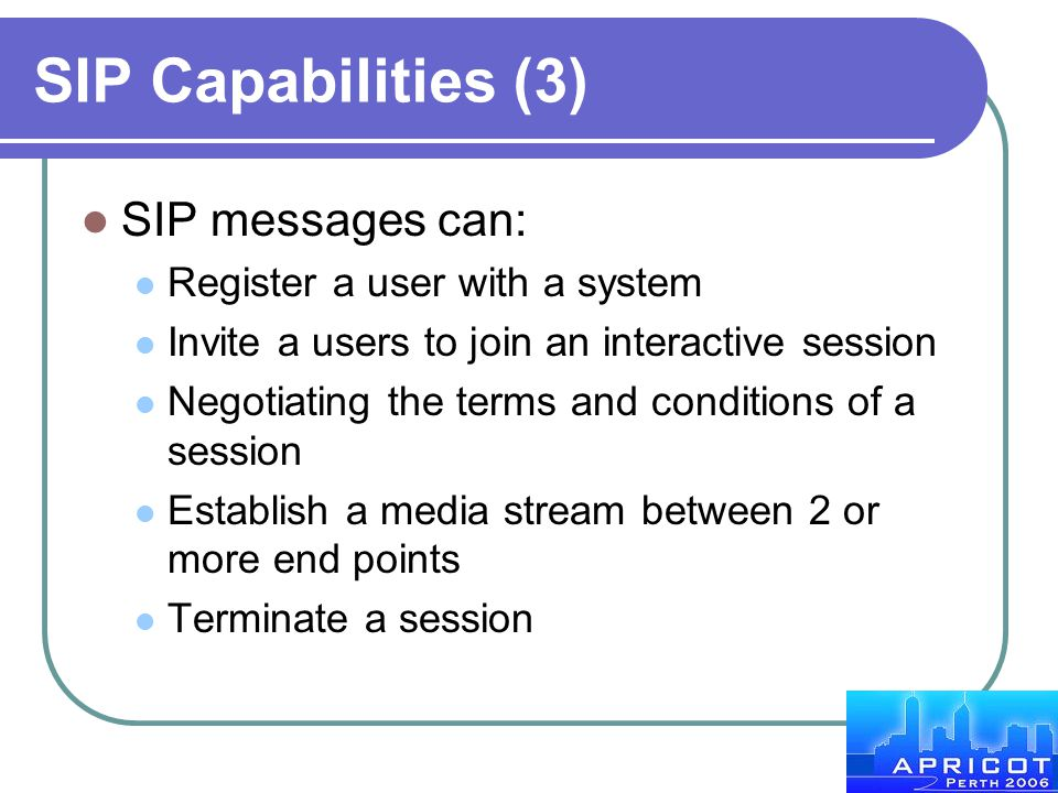 SIP Capabilities (3) SIP messages can: Register a user with a system Invite a users to join an interactive session Negotiating the terms and condition