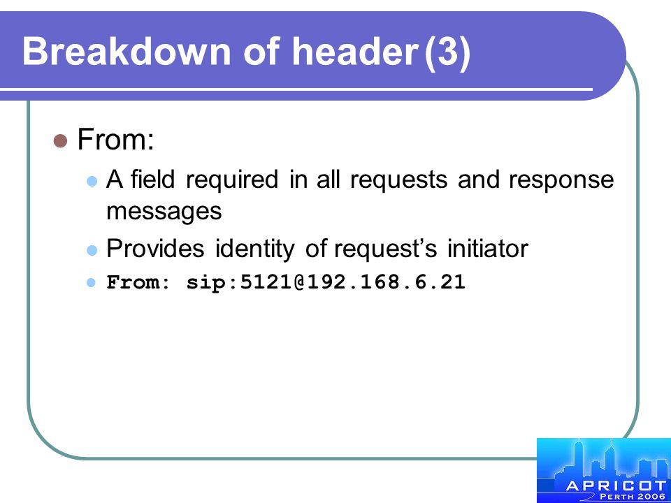 Breakdown of header(3) From: A field required in all requests and response messages Provides identity of request's initiator From: sip:5121@192.168.6.