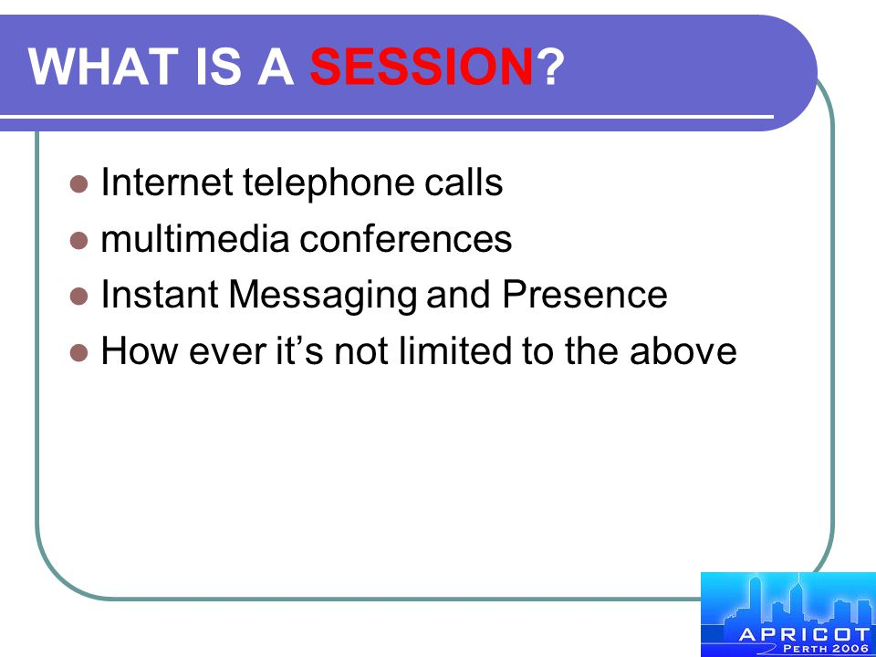 WHAT IS A SESSION? Internet telephone calls multimedia conferences Instant Messaging and Presence How ever it's not limited to the above