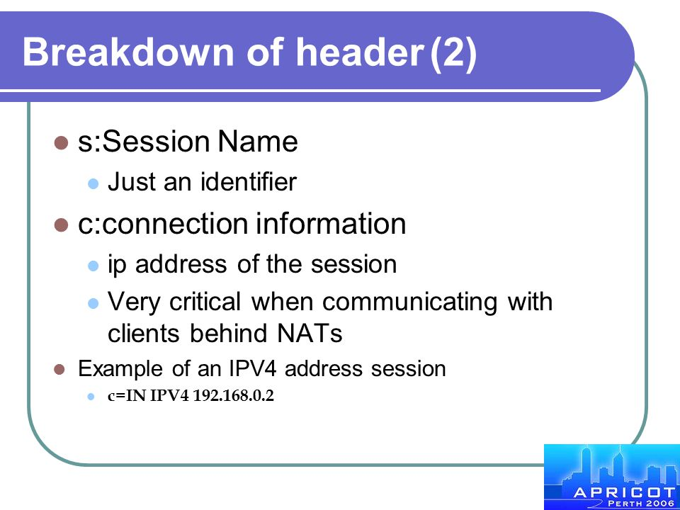 Breakdown of header(2) s:Session Name Just an identifier c:connection information ip address of the session Very critical when communicating with clie