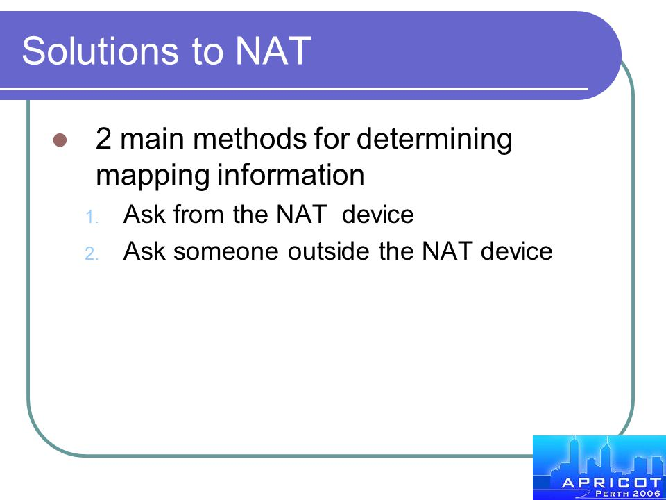 Solutions to NAT 2 main methods for determining mapping information 1. Ask from the NAT device 2. Ask someone outside the NAT device