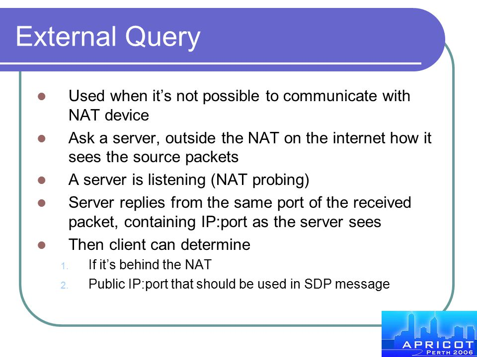 External Query Used when it's not possible to communicate with NAT device Ask a server, outside the NAT on the internet how it sees the source packets