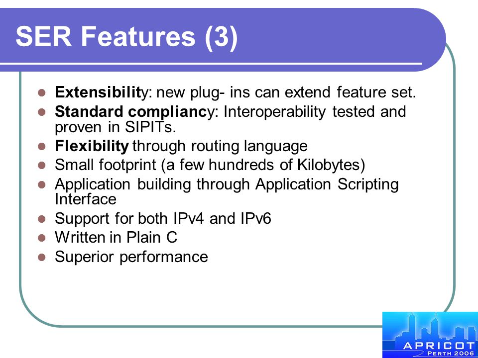 SER Features (3) Extensibility: new plug- ins can extend feature set. Standard compliancy: Interoperability tested and proven in SIPITs. Flexibility t