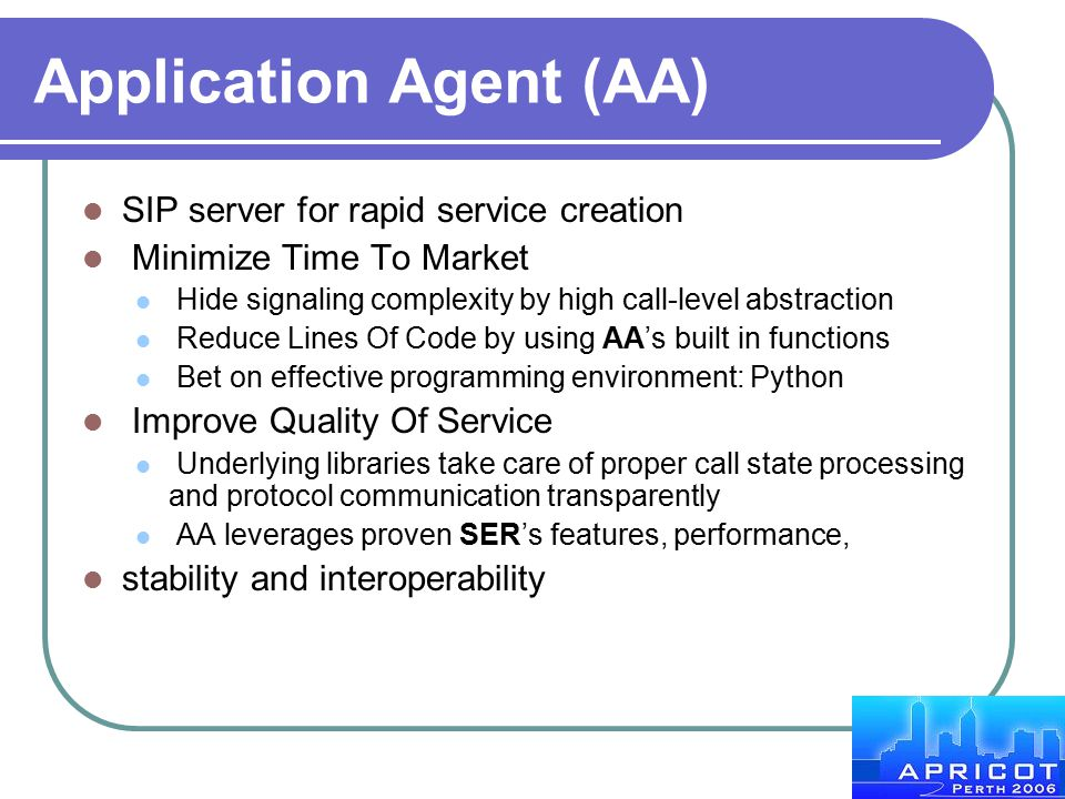 Application Agent (AA) SIP server for rapid service creation Minimize Time To Market Hide signaling complexity by high call-level abstraction Reduce L