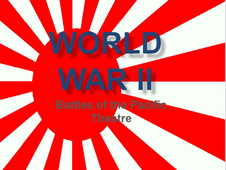 WORLD WAR II Battles of the Pacific Theatre