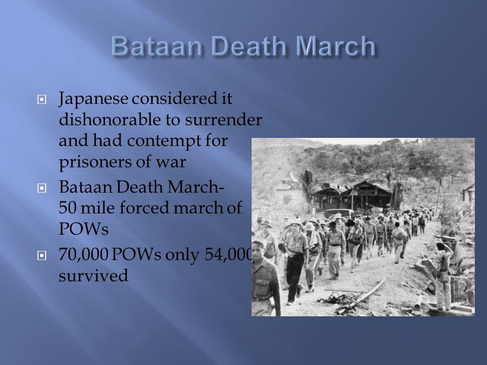  Japanese considered it dishonorable to surrender and had contempt for prisoners of war  Bataan Death March- 50 mile forced march of POWs  70,000 POWs only 54,000 survived