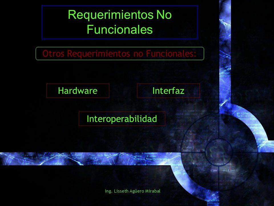 Ing. Lisseth Agüero Mirabal Requerimientos No Funcionales Otros Requerimientos no Funcionales: Hardware Interoperabilidad Interfaz