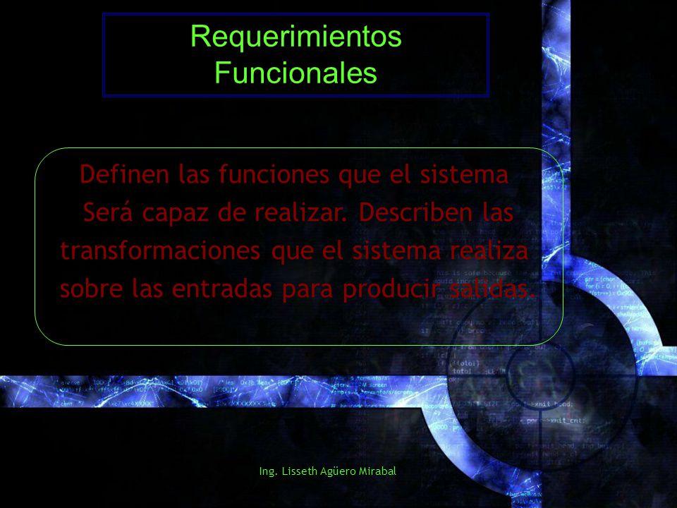Ing. Lisseth Agüero Mirabal Requerimientos Funcionales Definen las funciones que el sistema Será capaz de realizar. Describen las transformaciones que