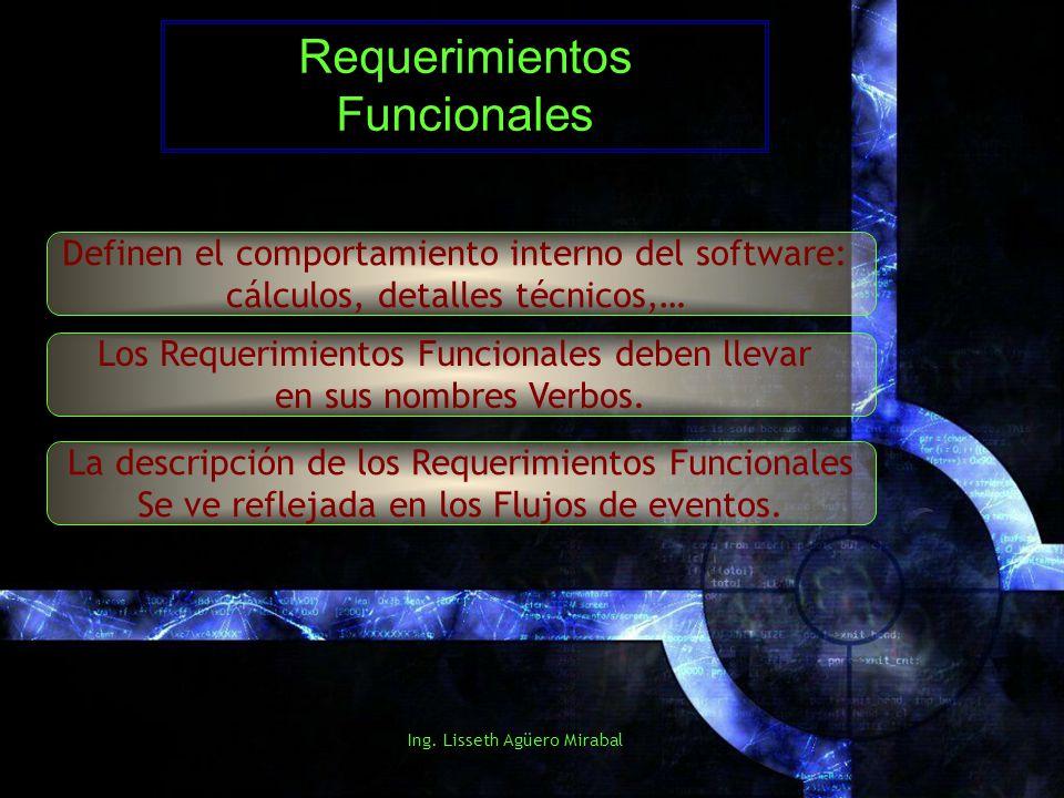 Ing. Lisseth Agüero Mirabal Requerimientos Funcionales Definen el comportamiento interno del software: cálculos, detalles técnicos,… Los Requerimiento