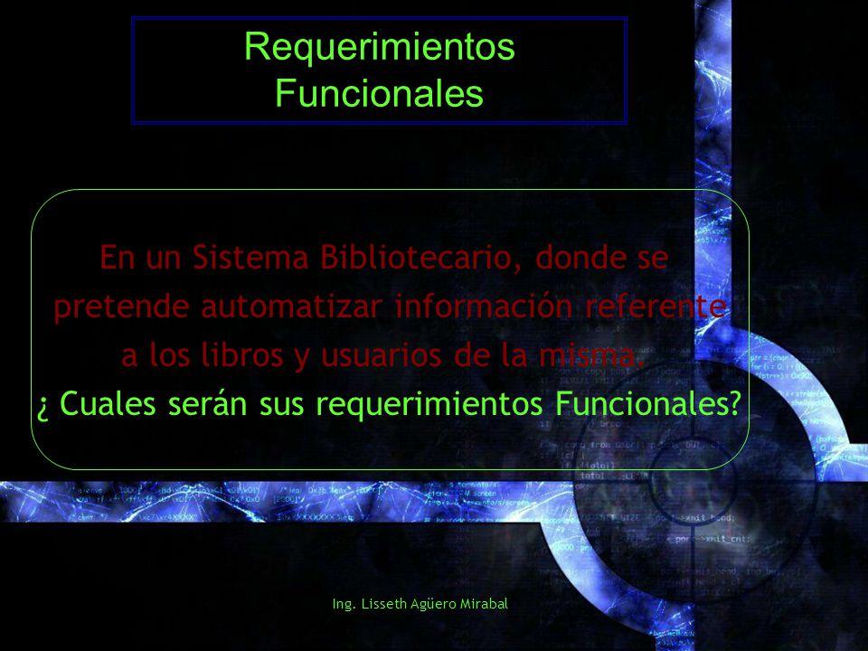 Ing. Lisseth Agüero Mirabal Requerimientos Funcionales En un Sistema Bibliotecario, donde se pretende automatizar información referente a los libros y