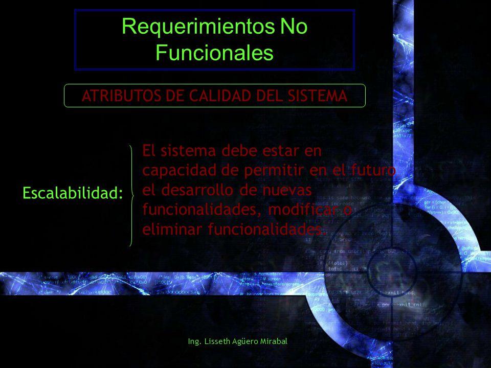 Ing. Lisseth Agüero Mirabal Requerimientos No Funcionales ATRIBUTOS DE CALIDAD DEL SISTEMA Escalabilidad: El sistema debe estar en capacidad de permit