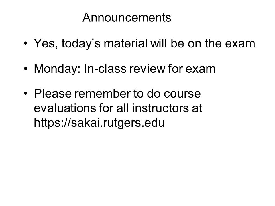 Announcements Yes, today's material will be on the exam Monday: In-class review for exam Please remember to do course evaluations for all instructors at https://sakai.rutgers.edu