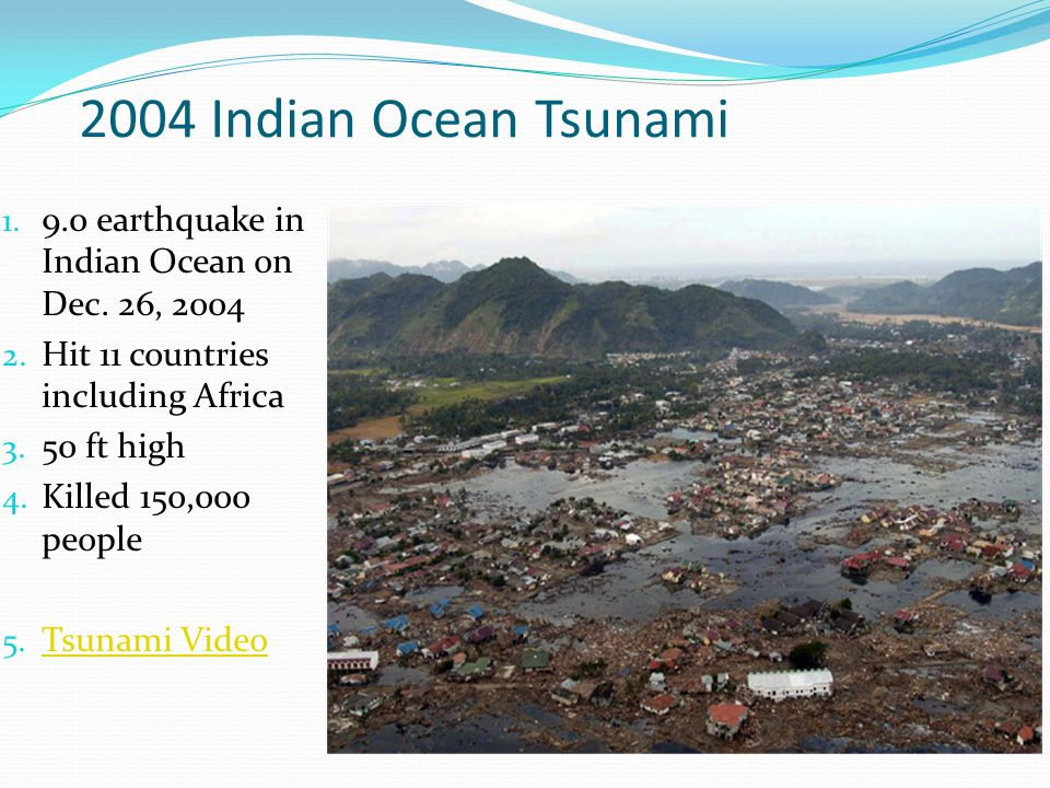 2004 Indian Ocean Tsunami 1. 9.0 earthquake in Indian Ocean on Dec. 26, 2004 2. Hit 11 countries including Africa 3. 50 ft high 4. Killed 150,000 peop
