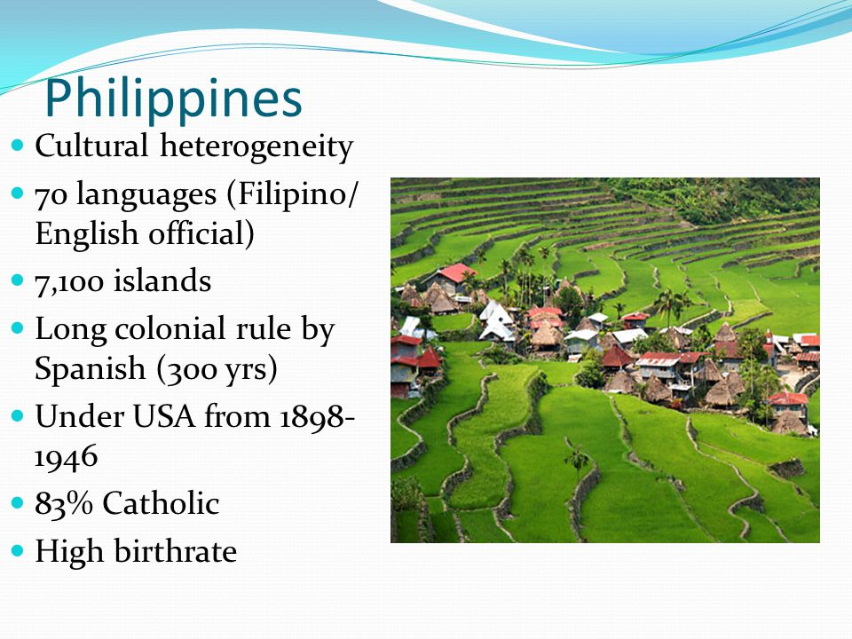 Philippines Cultural heterogeneity 70 languages (Filipino/ English official) 7,100 islands Long colonial rule by Spanish (300 yrs) Under USA from 1898
