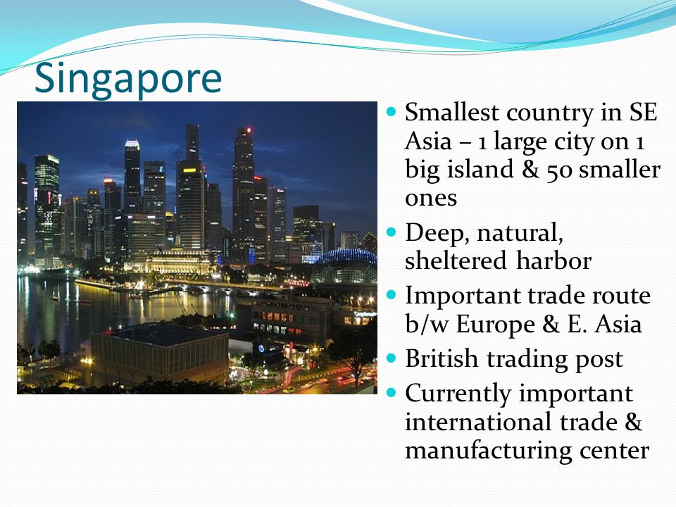 Singapore Smallest country in SE Asia – 1 large city on 1 big island & 50 smaller ones Deep, natural, sheltered harbor Important trade route b/w Europ