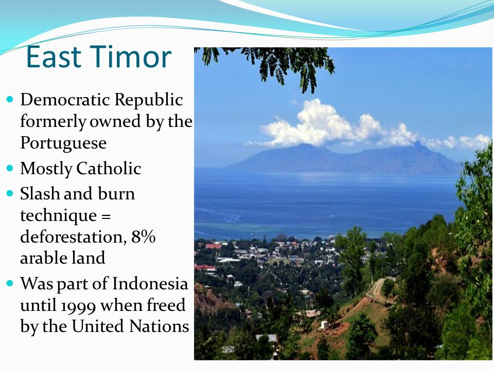 East Timor Democratic Republic formerly owned by the Portuguese Mostly Catholic Slash and burn technique = deforestation, 8% arable land Was part of I