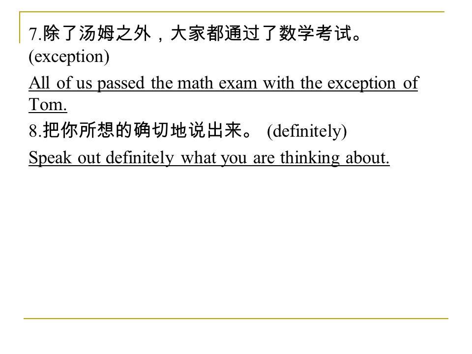 7. 除了汤姆之外,大家都通过了数学考试。 (exception) All of us passed the math exam with the exception of Tom.