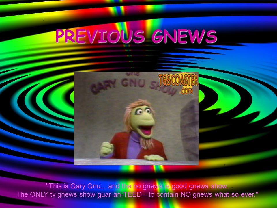 PREVIOUS GNEWS This is Gary Gnu... and the no gnews is good gnews show.