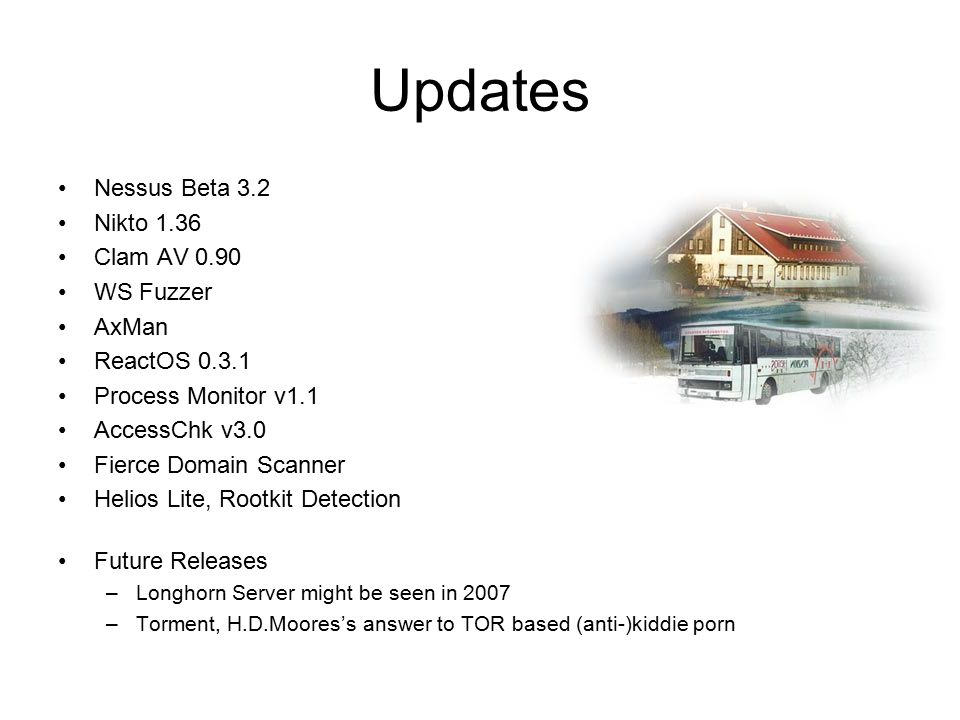 Updates Nessus Beta 3.2 Nikto 1.36 Clam AV 0.90 WS Fuzzer AxMan ReactOS 0.3.1 Process Monitor v1.1 AccessChk v3.0 Fierce Domain Scanner Helios Lite, Rootkit Detection Future Releases –Longhorn Server might be seen in 2007 –Torment, H.D.Moores's answer to TOR based (anti-)kiddie porn