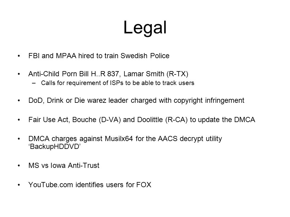 Legal FBI and MPAA hired to train Swedish Police Anti-Child Porn Bill H..R 837, Lamar Smith (R-TX) –Calls for requirement of ISPs to be able to track users DoD, Drink or Die warez leader charged with copyright infringement Fair Use Act, Bouche (D-VA) and Doolittle (R-CA) to update the DMCA DMCA charges against Musilx64 for the AACS decrypt utility 'BackupHDDVD' MS vs Iowa Anti-Trust YouTube.com identifies users for FOX