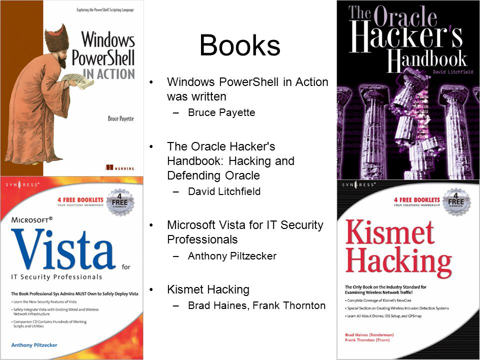 Books Windows PowerShell in Action was written –Bruce Payette The Oracle Hacker s Handbook: Hacking and Defending Oracle –David Litchfield Microsoft Vista for IT Security Professionals –Anthony Piltzecker Kismet Hacking –Brad Haines, Frank Thornton