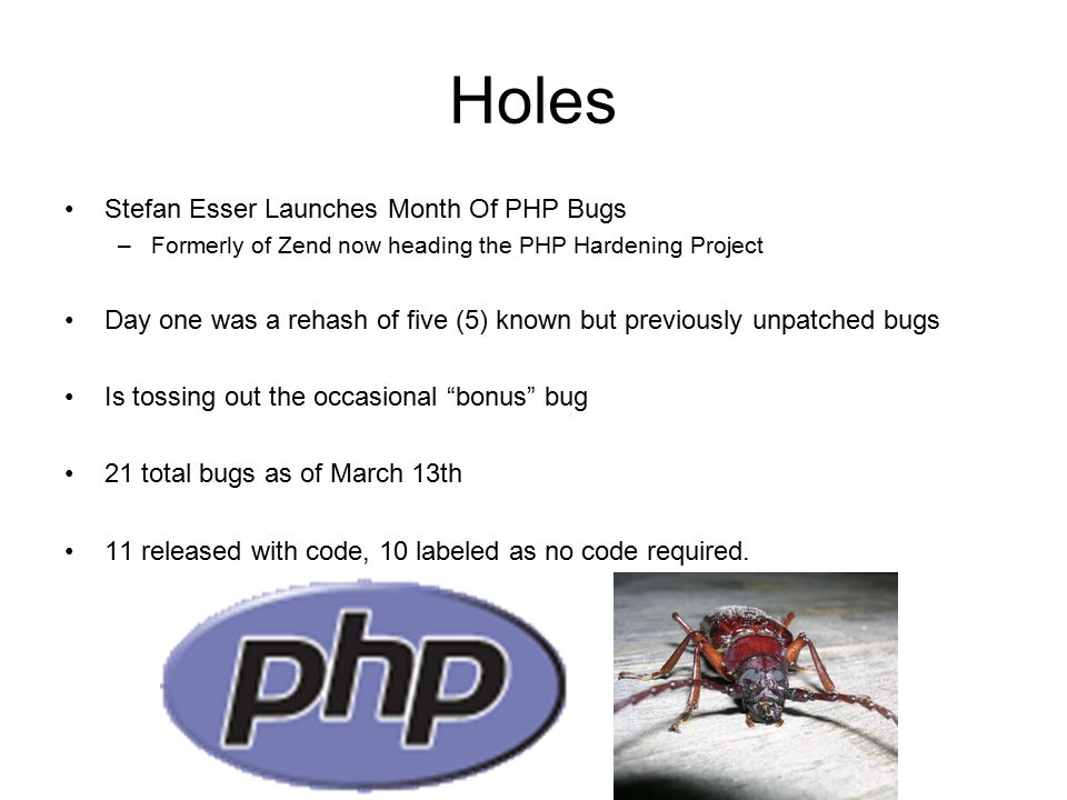 Holes Stefan Esser Launches Month Of PHP Bugs –Formerly of Zend now heading the PHP Hardening Project Day one was a rehash of five (5) known but previously unpatched bugs Is tossing out the occasional bonus bug 21 total bugs as of March 13th 11 released with code, 10 labeled as no code required.