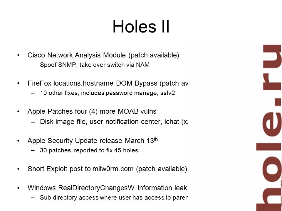 Holes II Cisco Network Analysis Module (patch available) –Spoof SNMP, take over switch via NAM FireFox locations.hostname DOM Bypass (patch available) –10 other fixes, includes password manage, sslv2 Apple Patches four (4) more MOAB vulns –Disk image file, user notification center, ichat (x2) Apple Security Update release March 13 th –30 patches, reported to fix 45 holes Snort Exploit post to milw0rm.com (patch available) Windows RealDirectoryChangesW information leak –Sub directory access where user has access to parent directory