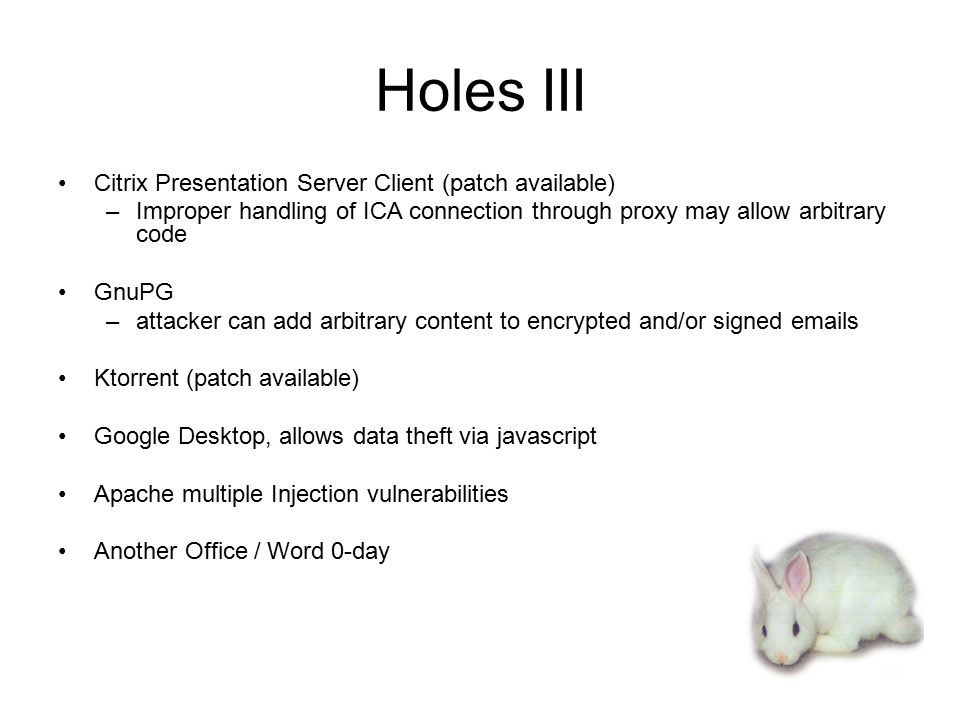 Holes III Citrix Presentation Server Client (patch available) –Improper handling of ICA connection through proxy may allow arbitrary code GnuPG –attacker can add arbitrary content to encrypted and/or signed emails Ktorrent (patch available) Google Desktop, allows data theft via javascript Apache multiple Injection vulnerabilities Another Office / Word 0-day