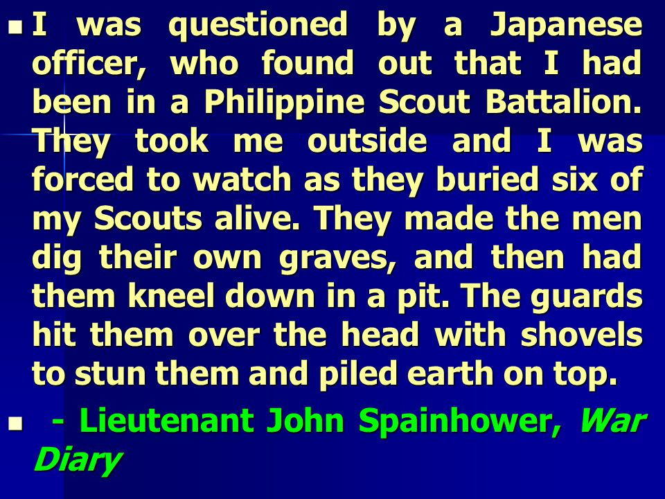 I was questioned by a Japanese officer, who found out that I had been in a Philippine Scout Battalion.