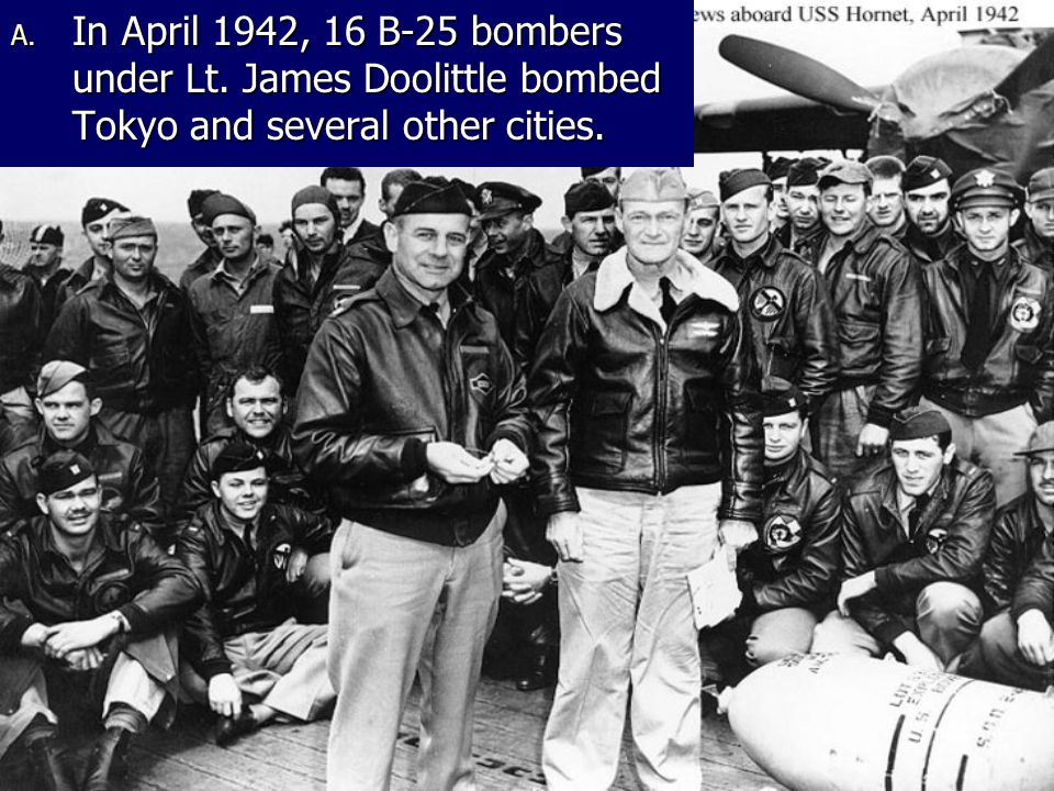 A. In April 1942, 16 B-25 bombers under Lt. James Doolittle bombed Tokyo and several other cities.