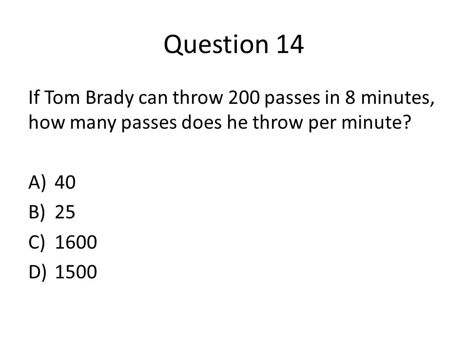 Question 14 If Tom Brady can throw 200 passes in 8 minutes, how many passes does he throw per minute.