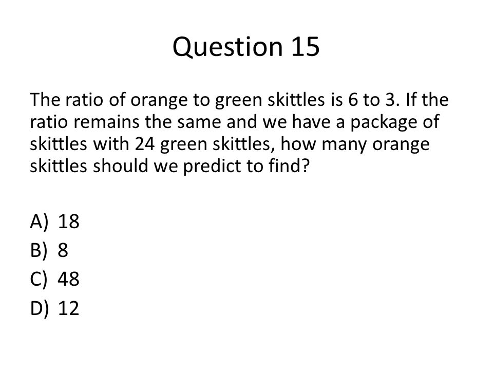 Question 15 The ratio of orange to green skittles is 6 to 3.