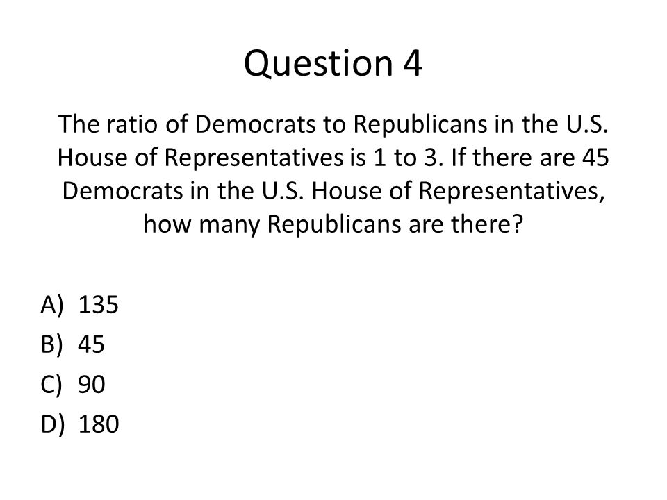 Question 4 The ratio of Democrats to Republicans in the U.S.