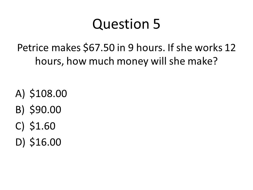 Question 5 Petrice makes $67.50 in 9 hours. If she works 12 hours, how much money will she make.
