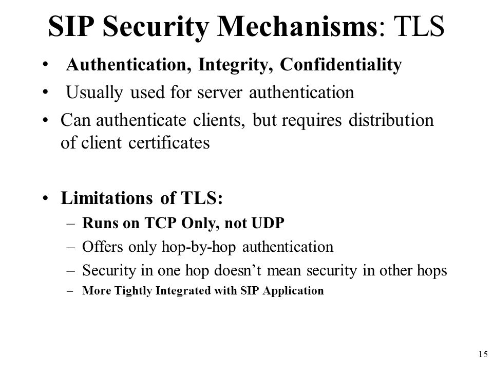 15 SIP Security Mechanisms: TLS Authentication, Integrity, Confidentiality Usually used for server authentication Can authenticate clients, but requires distribution of client certificates Limitations of TLS: –Runs on TCP Only, not UDP –Offers only hop-by-hop authentication –Security in one hop doesn't mean security in other hops –More Tightly Integrated with SIP Application