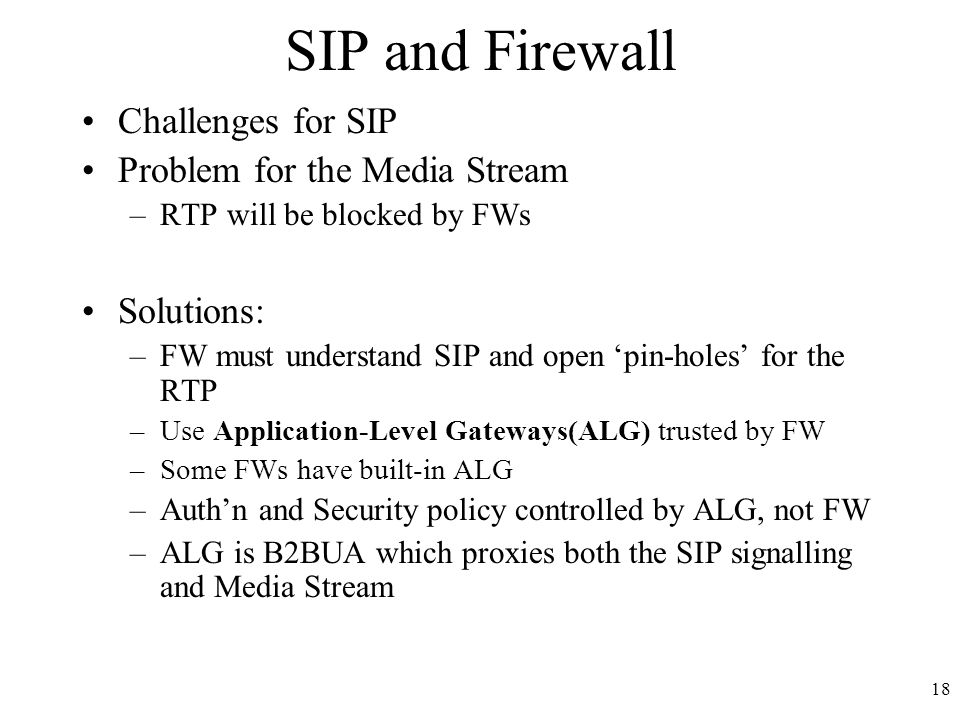 18 SIP and Firewall Challenges for SIP Problem for the Media Stream –RTP will be blocked by FWs Solutions: –FW must understand SIP and open 'pin-holes' for the RTP –Use Application-Level Gateways(ALG) trusted by FW –Some FWs have built-in ALG –Auth'n and Security policy controlled by ALG, not FW –ALG is B2BUA which proxies both the SIP signalling and Media Stream