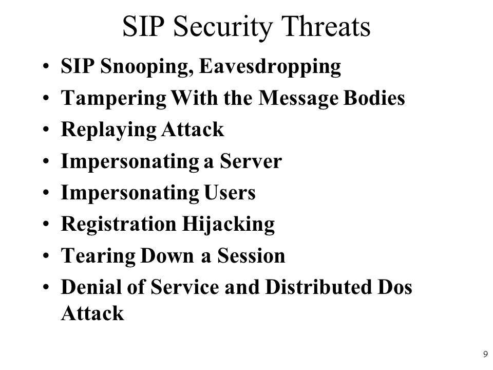 9 SIP Security Threats SIP Snooping, Eavesdropping Tampering With the Message Bodies Replaying Attack Impersonating a Server Impersonating Users Registration Hijacking Tearing Down a Session Denial of Service and Distributed Dos Attack