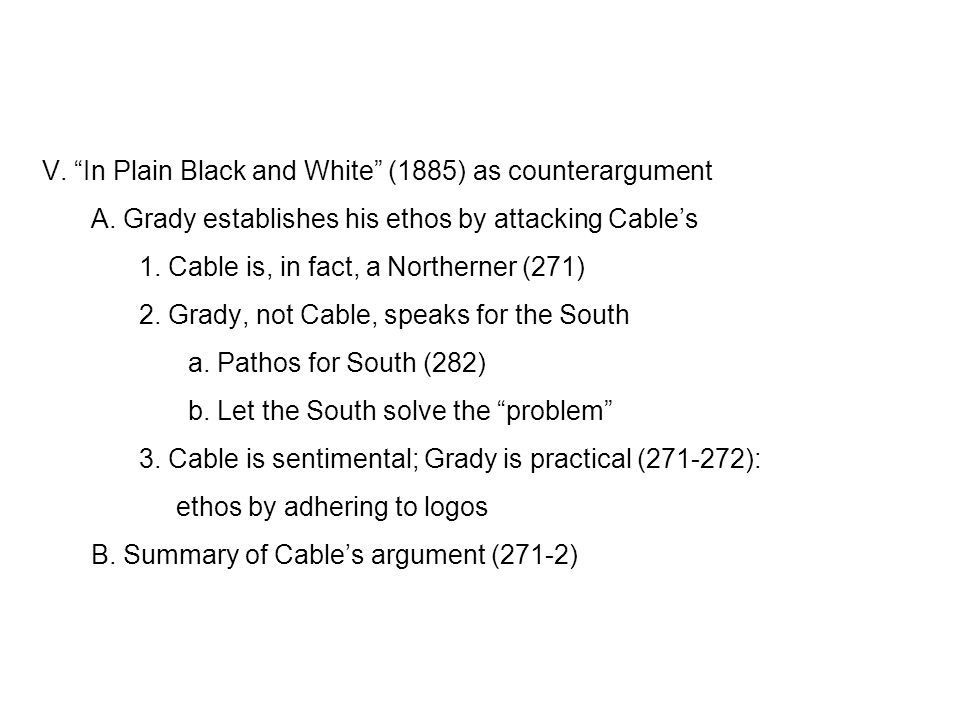 """V. """"In Plain Black and White"""" (1885) as counterargument A. Grady establishes his ethos by attacking Cable's 1. Cable is, in fact, a Northerner (271) 2"""