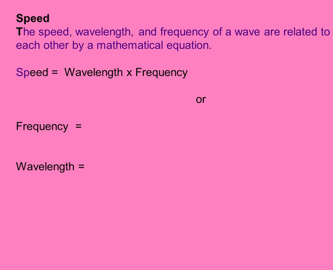 Speed The speed, wavelength, and frequency of a wave are related to each other by a mathematical equation.