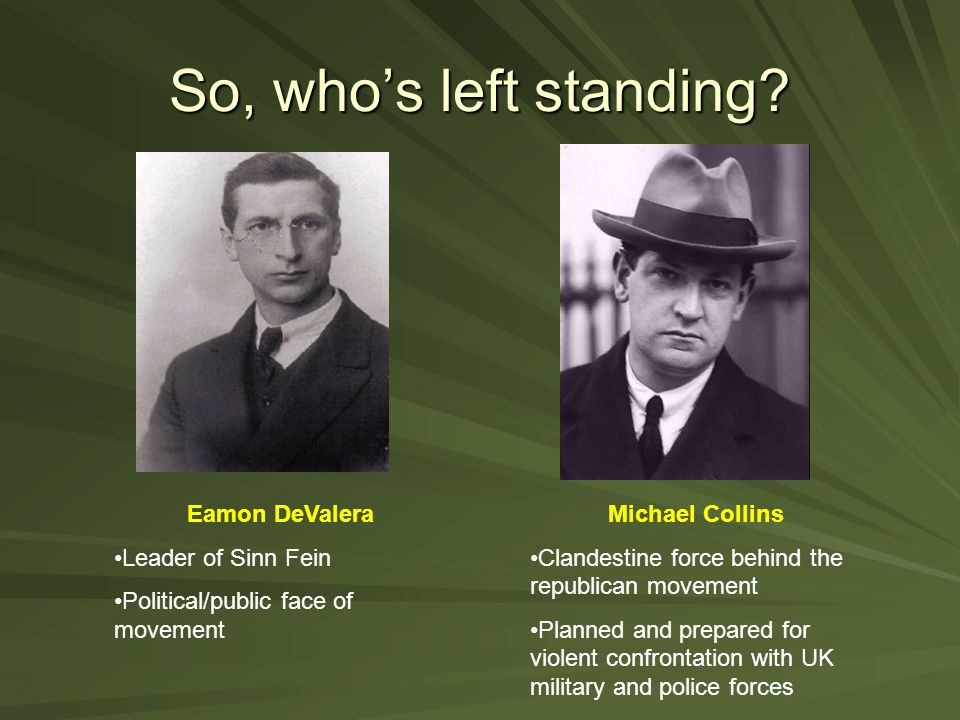 So, who's left standing? Eamon DeValera Leader of Sinn Fein Political/public face of movement Michael Collins Clandestine force behind the republican