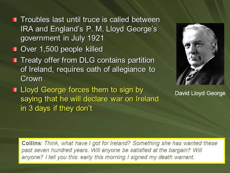 Troubles last until truce is called between IRA and England's P. M. Lloyd George's government in July 1921 Over 1,500 people killed Treaty offer from