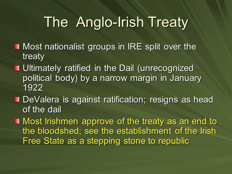 The Anglo-Irish Treaty Most nationalist groups in IRE split over the treaty Ultimately ratified in the Dail (unrecognized political body) by a narrow