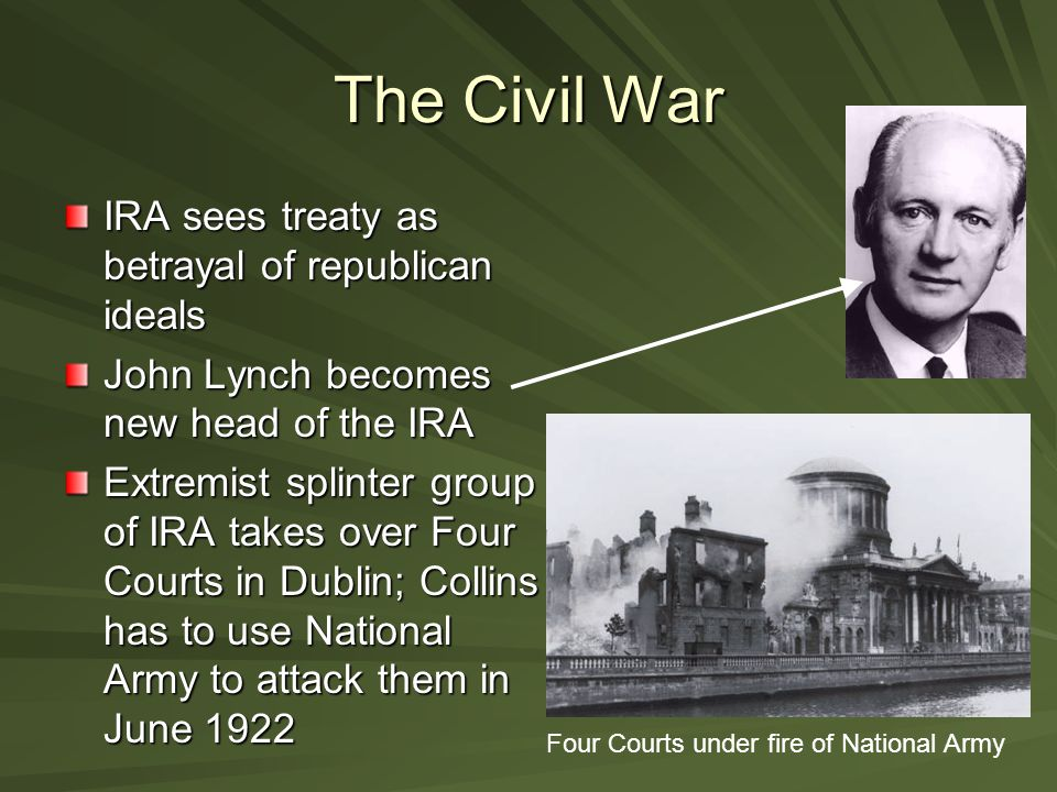 The Civil War IRA sees treaty as betrayal of republican ideals John Lynch becomes new head of the IRA Extremist splinter group of IRA takes over Four