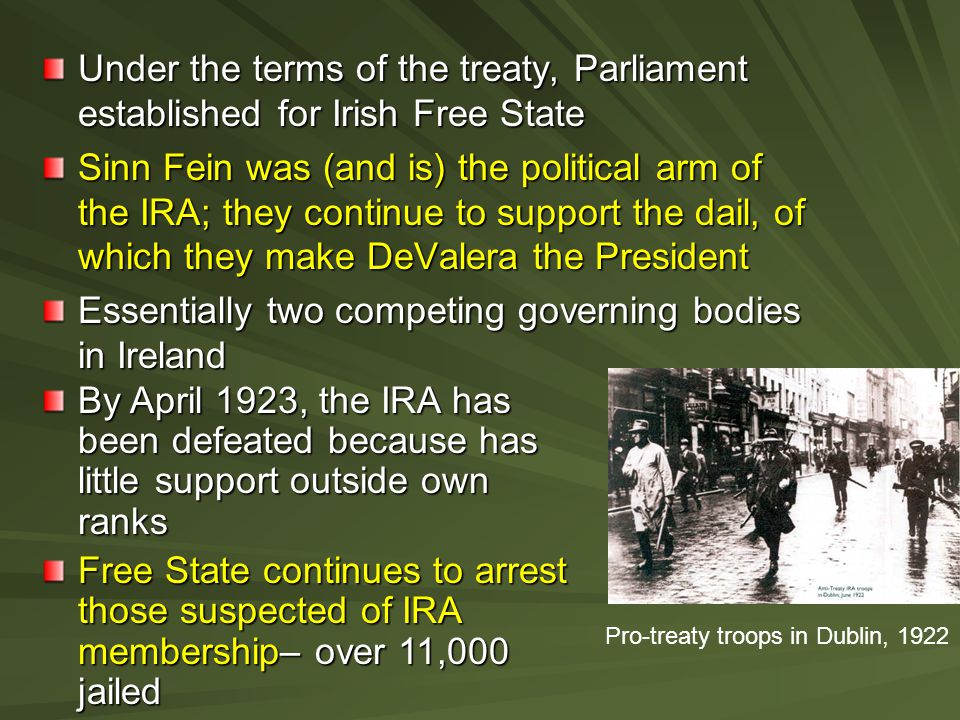 Under the terms of the treaty, Parliament established for Irish Free State Sinn Fein was (and is) the political arm of the IRA; they continue to suppo