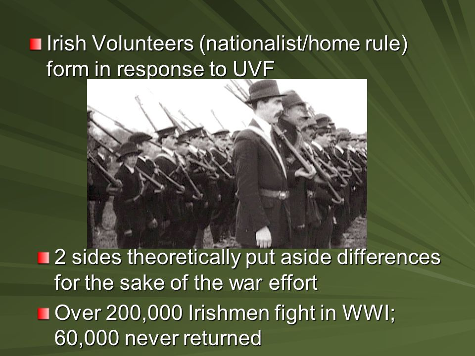 Irish Volunteers (nationalist/home rule) form in response to UVF 2 sides theoretically put aside differences for the sake of the war effort Over 200,0