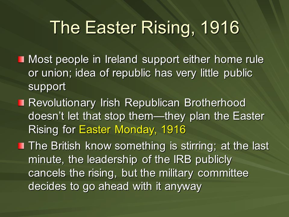 The Easter Rising, 1916 Most people in Ireland support either home rule or union; idea of republic has very little public support Revolutionary Irish