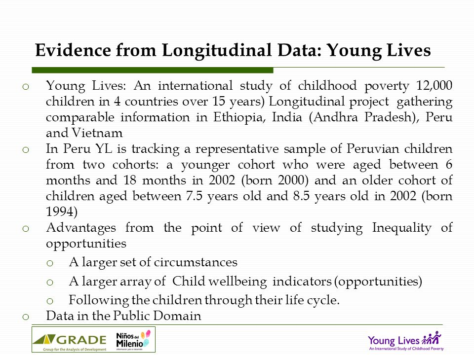 Evidence from Longitudinal Data: Young Lives o Young Lives: An international study of childhood poverty 12,000 children in 4 countries over 15 years) Longitudinal project gathering comparable information in Ethiopia, India (Andhra Pradesh), Peru and Vietnam o In Peru YL is tracking a representative sample of Peruvian children from two cohorts: a younger cohort who were aged between 6 months and 18 months in 2002 (born 2000) and an older cohort of children aged between 7.5 years old and 8.5 years old in 2002 (born 1994) o Advantages from the point of view of studying Inequality of opportunities o A larger set of circumstances o A larger array of Child wellbeing indicators (opportunities) o Following the children through their life cycle.