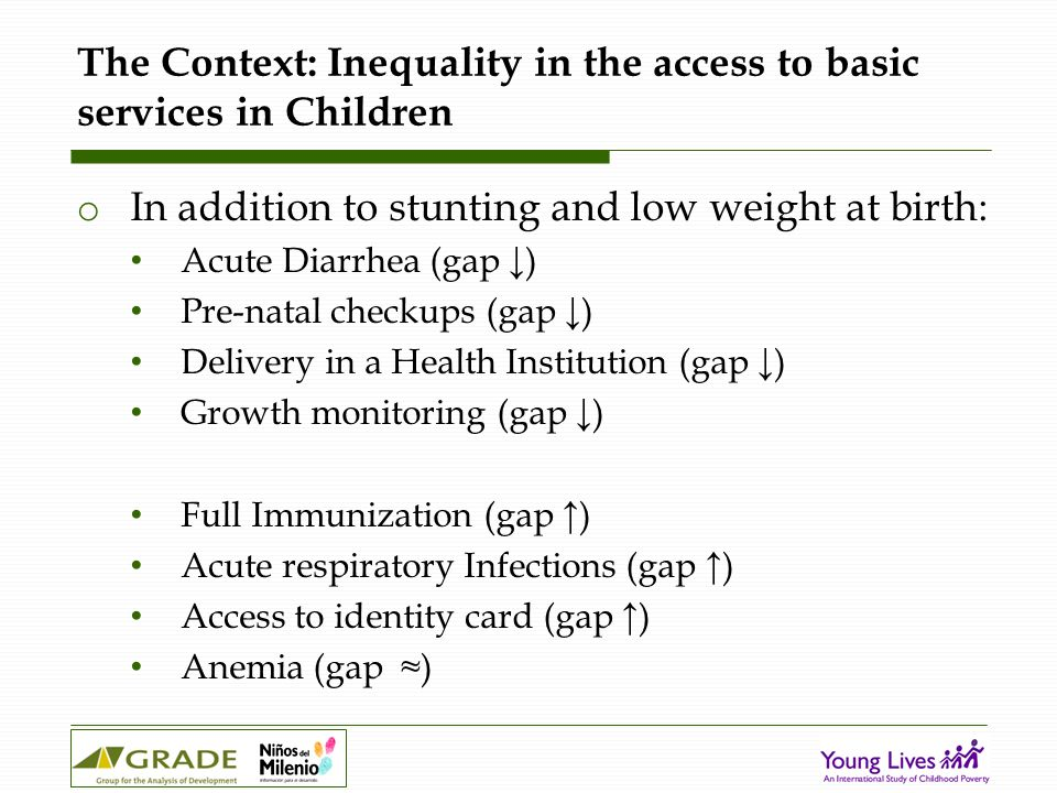 The Context: Inequality in the access to basic services in Children o In addition to stunting and low weight at birth: Acute Diarrhea (gap ↓) Pre-natal checkups (gap ↓) Delivery in a Health Institution (gap ↓) Growth monitoring (gap ↓) Full Immunization (gap ↑) Acute respiratory Infections (gap ↑) Access to identity card (gap ↑) Anemia (gap ≈)