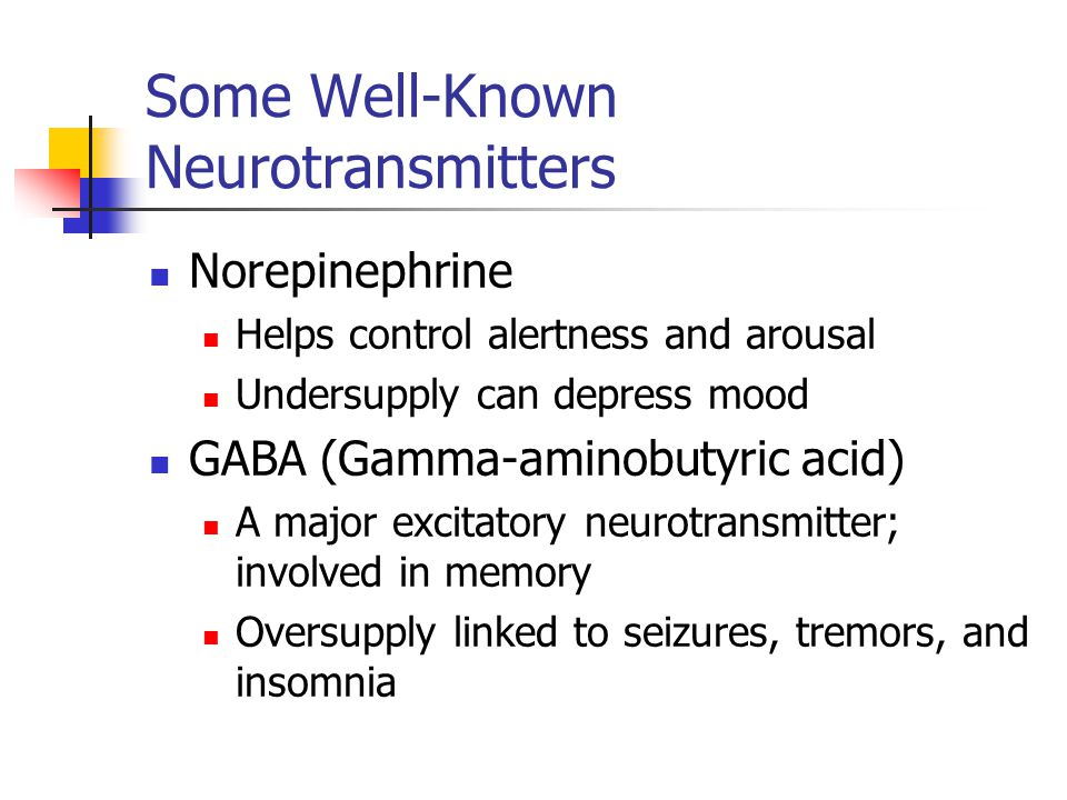 Some Well-Known Neurotransmitters Norepinephrine Helps control alertness and arousal Undersupply can depress mood GABA (Gamma-aminobutyric acid) A maj